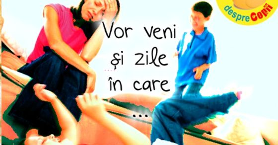 Vor veni si zile in care ...