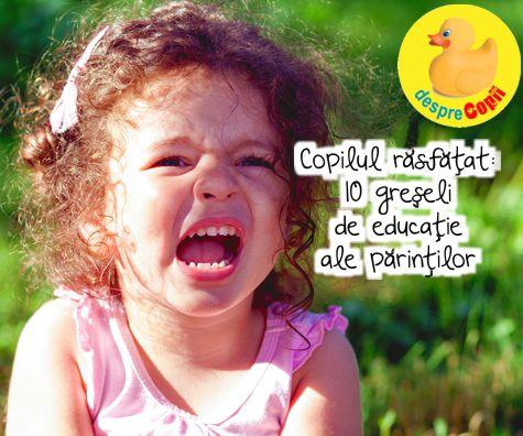 Copilul rasfatat: 10 greseli de educatie ale parintilor