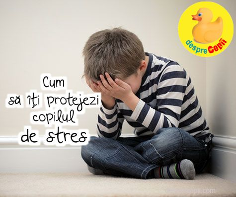 Cum sa iti protejezi copilul de stres – 10 sfaturi utile