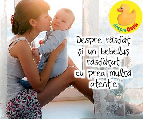 Despre rasfat si un bebelus rasfatat cu prea multa atentie