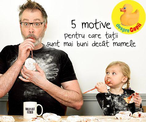 5 motive pentru care tatii sunt mai buni decat mamele - ma rog, asa cred ei