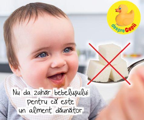 Nu da zahar bebelusului pentru ca este un aliment daunator